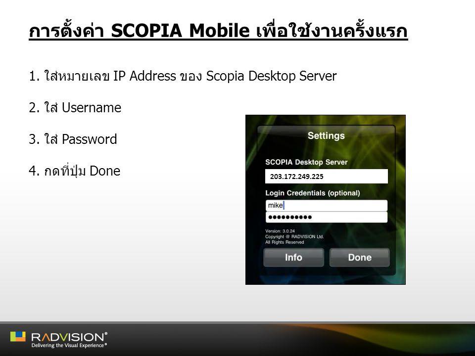 การตั้งค่า SCOPIA Mobile เพื่อใช้งานครั้งแรก 1. ใส่หมายเลข IP Address ของ Scopia Desktop Server 2. ใส่ Username 3. ใส่ Password 4. กดที่ปุ่ม Done 203.