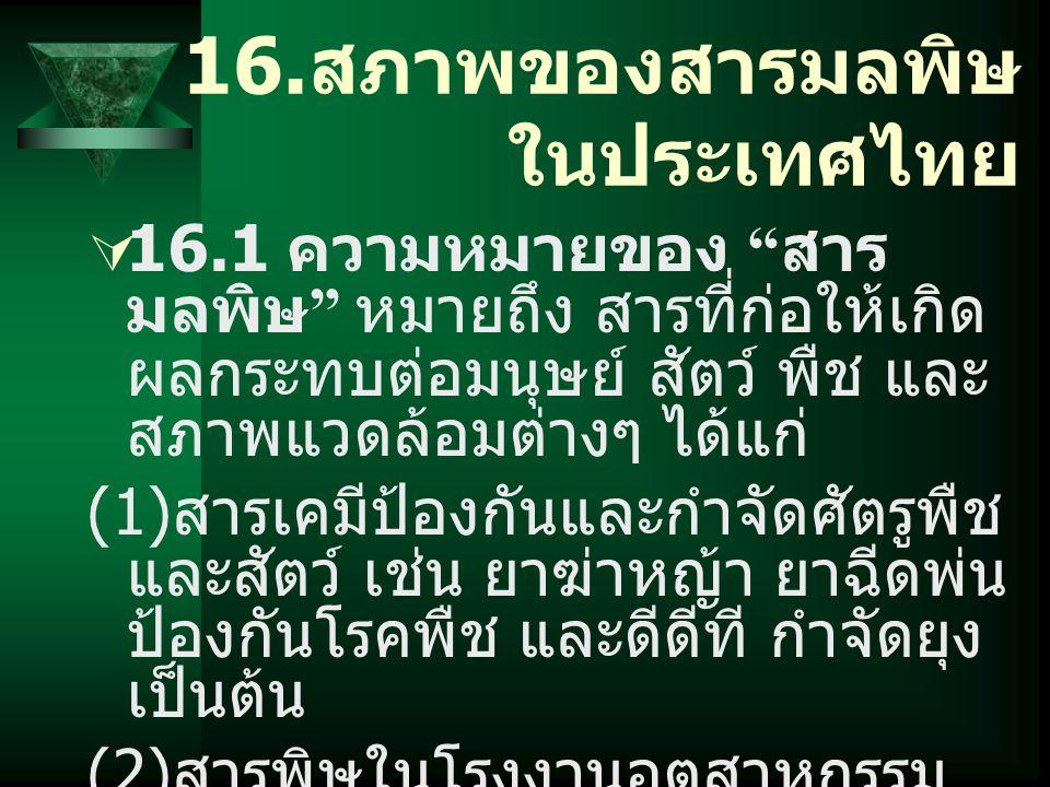 """16. สภาพของสารมลพิษ ในประเทศไทย  16.1 ความหมายของ """" สาร มลพิษ """" หมายถึง สารที่ก่อให้เกิด ผลกระทบต่อมนุษย์ สัตว์ พืช และ สภาพแวดล้อมต่างๆ ได้แก่ (1) ส"""