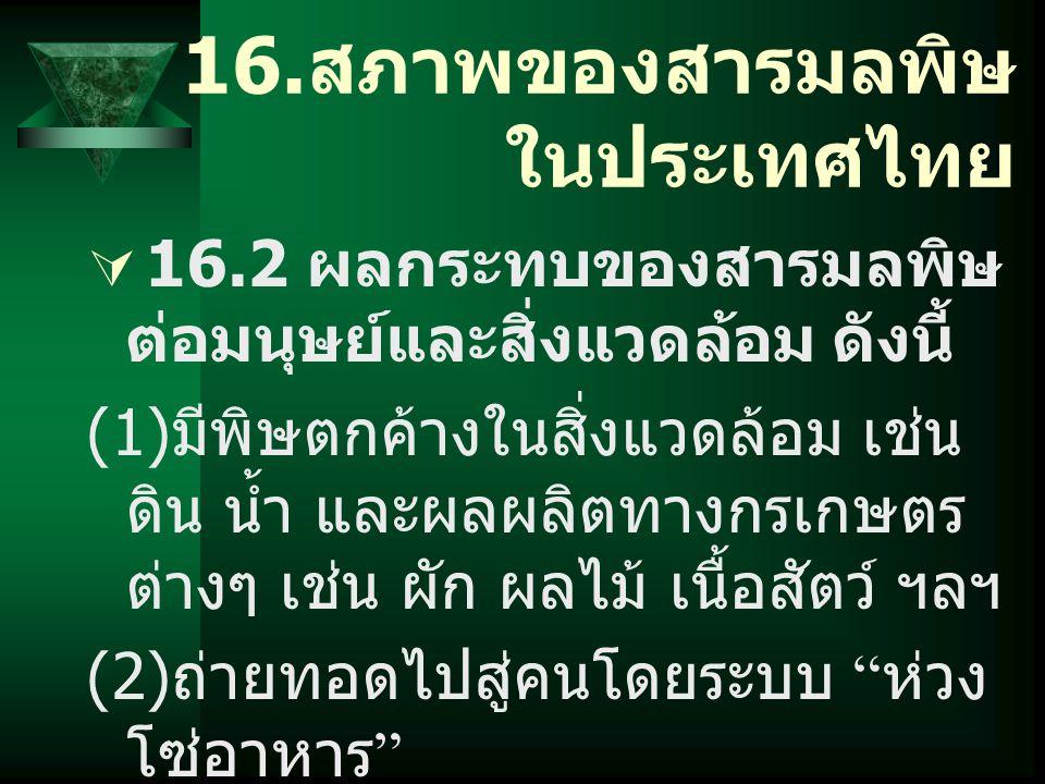 16. สภาพของสารมลพิษ ในประเทศไทย  16.2 ผลกระทบของสารมลพิษ ต่อมนุษย์และสิ่งแวดล้อม ดังนี้ (1) มีพิษตกค้างในสิ่งแวดล้อม เช่น ดิน น้ำ และผลผลิตทางกรเกษตร