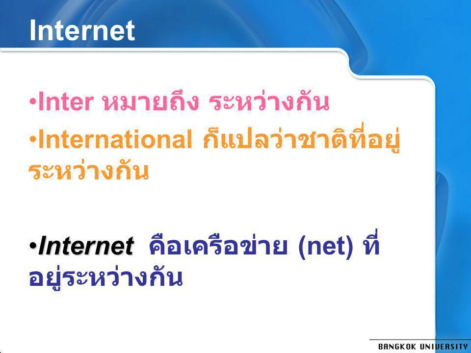 Internet Inter หมายถึง ระหว่างกัน International ก็แปลว่าชาติที่อยู่ ระหว่างกัน InternetInternet คือเครือข่าย (net) ที่ อยู่ระหว่างกัน
