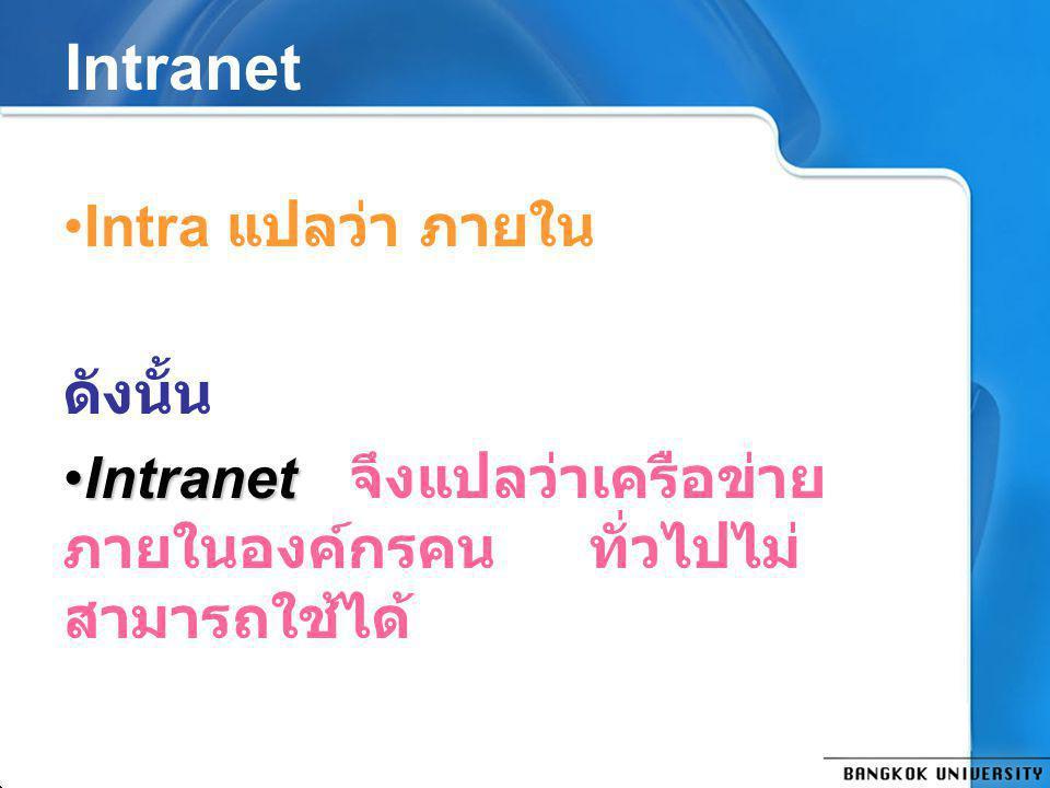 Intranet Intra แปลว่า ภายใน ดังนั้น IntranetIntranet จึงแปลว่าเครือข่าย ภายในองค์กรคนทั่วไปไม่ สามารถใช้ได้