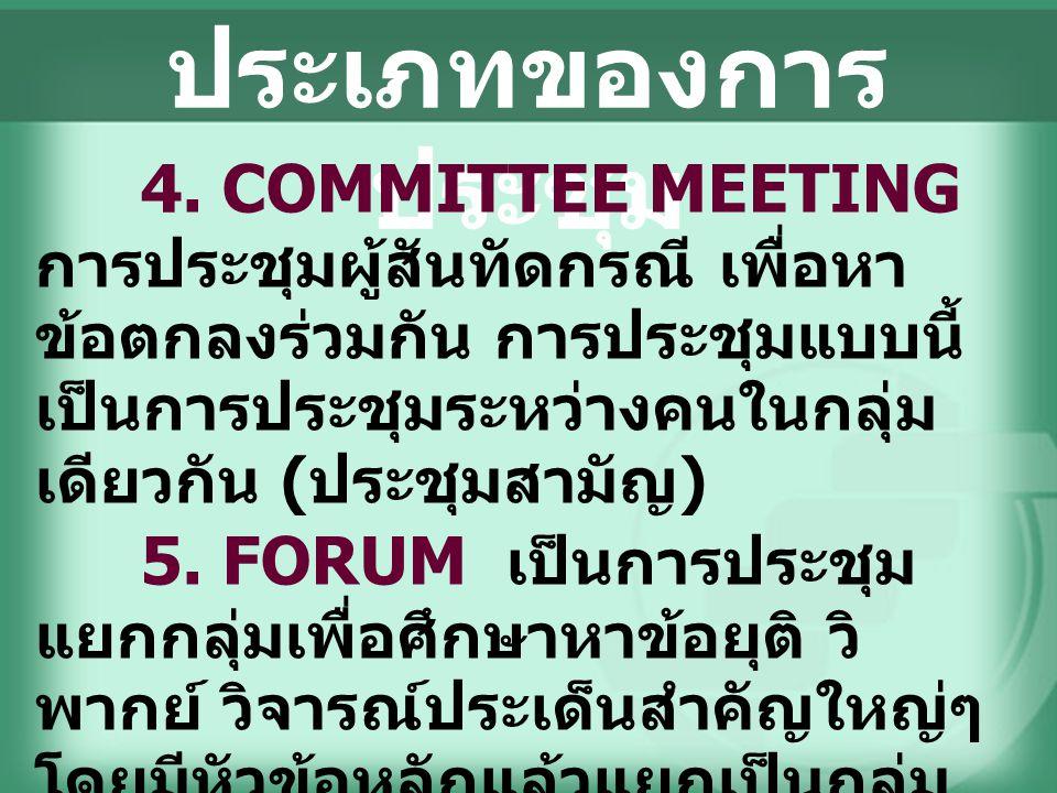 ประเภทของการ ประชุม 4. COMMITTEE MEETING การประชุมผู้สันทัดกรณี เพื่อหา ข้อตกลงร่วมกัน การประชุมแบบนี้ เป็นการประชุมระหว่างคนในกลุ่ม เดียวกัน ( ประชุม
