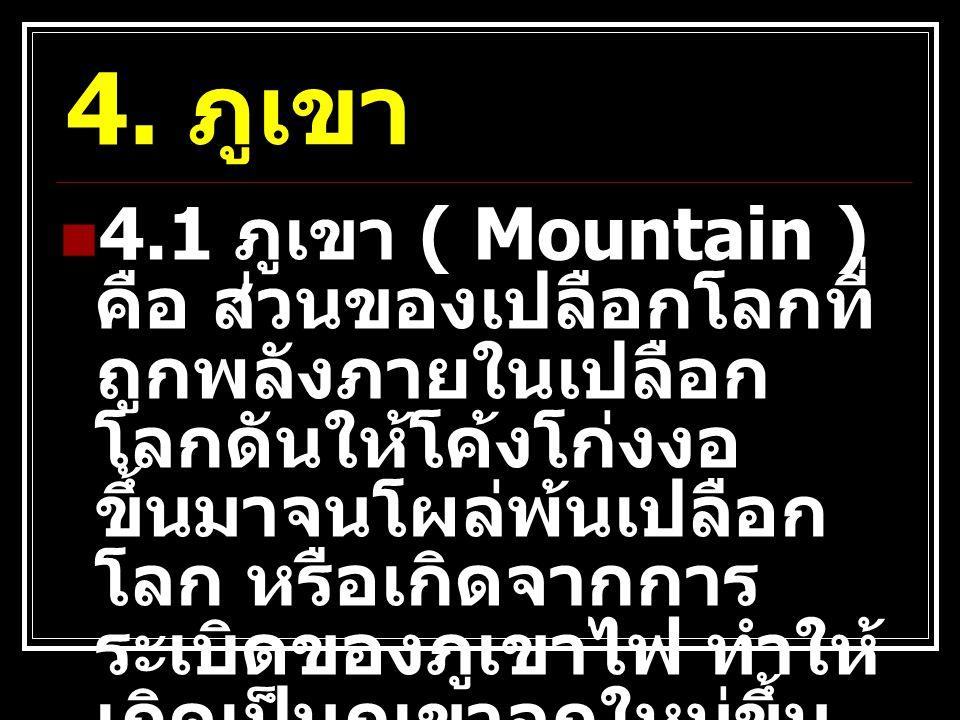 4. ภูเขา 4.1 ภูเขา ( Mountain ) คือ ส่วนของเปลือกโลกที่ ถูกพลังภายในเปลือก โลกดันให้โค้งโก่งงอ ขึ้นมาจนโผล่พ้นเปลือก โลก หรือเกิดจากการ ระเบิดของภูเขา