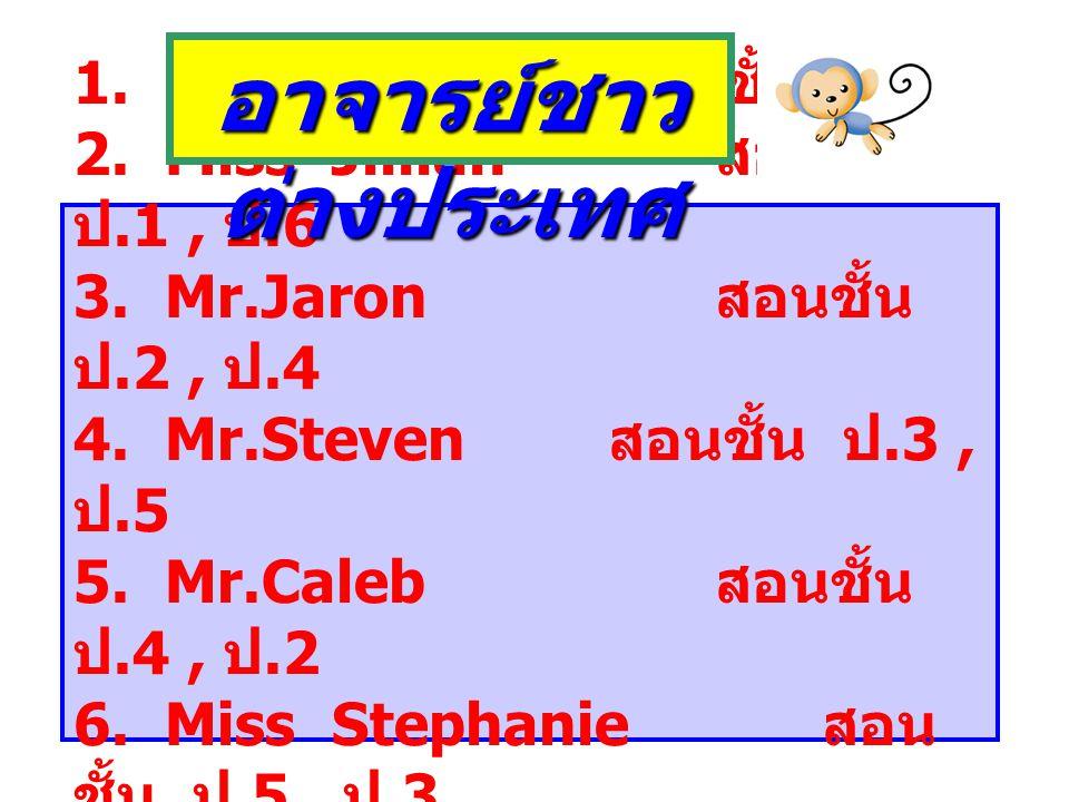 1. Miss Amy สอนชั้น ป.1 2. Miss Jillian สอนชั้น ป.1, ป.6 3. Mr.Jaron สอนชั้น ป.2, ป.4 4. Mr.Steven สอนชั้น ป.3, ป.5 5. Mr.Caleb สอนชั้น ป.4, ป.2 6. Mi