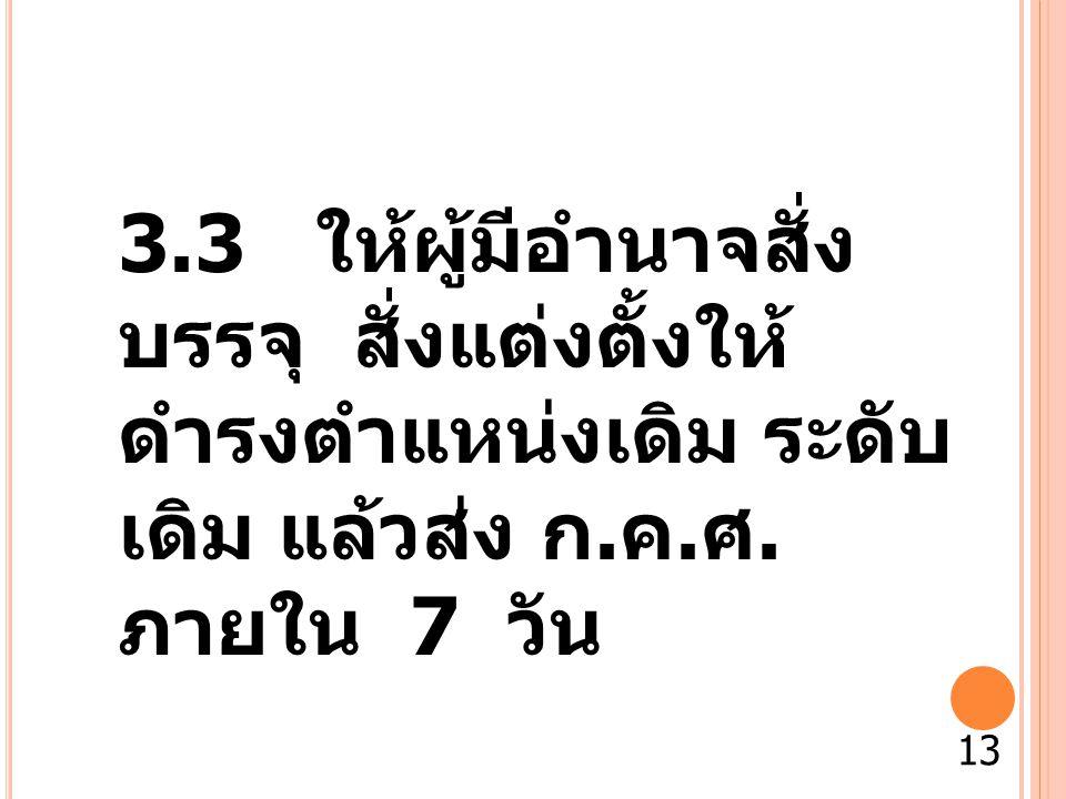 3.3 ให้ผู้มีอำนาจสั่ง บรรจุ สั่งแต่งตั้งให้ ดำรงตำแหน่งเดิม ระดับ เดิม แล้วส่ง ก. ค. ศ. ภายใน 7 วัน 13