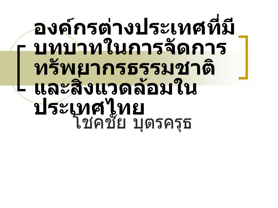 องค์กรต่างประเทศที่มี บทบาทในการจัดการ ทรัพยากรธรรมชาติ และสิ่งแวดล้อมใน ประเทศไทย โชคชัย บุตรครุธ