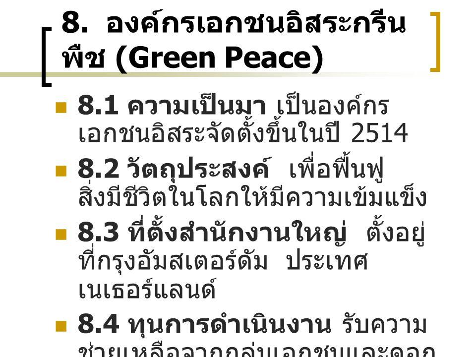 8. องค์กรเอกชนอิสระกรีน พืช (Green Peace) 8.1 ความเป็นมา เป็นองค์กร เอกชนอิสระจัดตั้งขึ้นในปี 2514 8.2 วัตถุประสงค์ เพื่อฟื้นฟู สิ่งมีชีวิตในโลกให้มีค