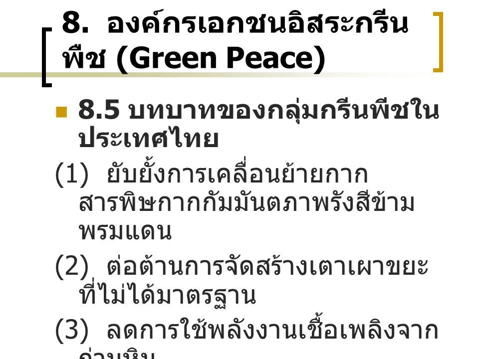 8. องค์กรเอกชนอิสระกรีน พืช (Green Peace) 8.5 บทบาทของกลุ่มกรีนพีชใน ประเทศไทย (1) ยับยั้งการเคลื่อนย้ายกาก สารพิษกากกัมมันตภาพรังสีข้าม พรมแดน (2) ต่