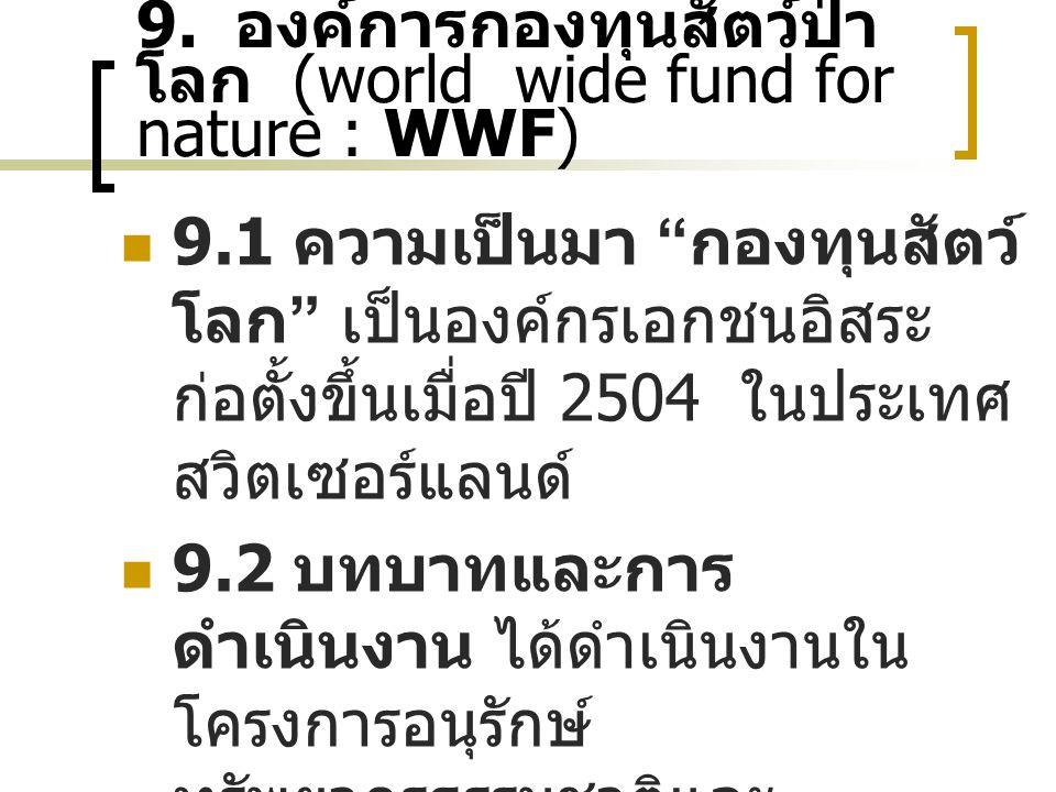 """9. องค์การกองทุนสัตว์ป่า โลก (world wide fund for nature : WWF) 9.1 ความเป็นมา """" กองทุนสัตว์ โลก """" เป็นองค์กรเอกชนอิสระ ก่อตั้งขึ้นเมื่อปี 2504 ในประเ"""