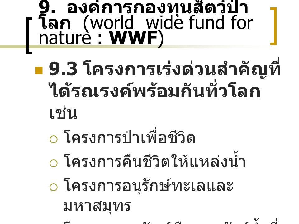 9. องค์การกองทุนสัตว์ป่า โลก (world wide fund for nature : WWF) 9.3 โครงการเร่งด่วนสำคัญที่ ได้รณรงค์พร้อมกันทั่วโลก เช่น  โครงการป่าเพื่อชีวิต  โคร