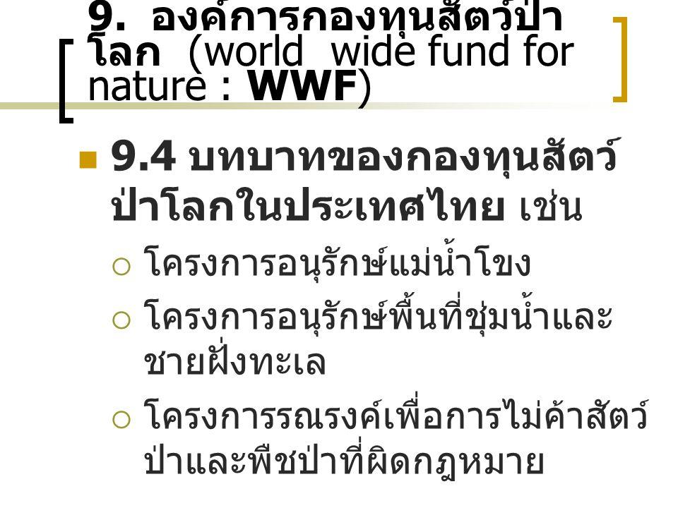 9. องค์การกองทุนสัตว์ป่า โลก (world wide fund for nature : WWF) 9.4 บทบาทของกองทุนสัตว์ ป่าโลกในประเทศไทย เช่น  โครงการอนุรักษ์แม่น้ำโขง  โครงการอนุ