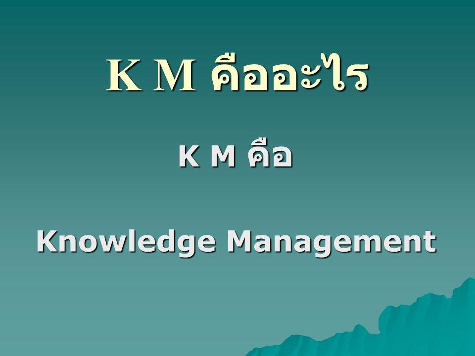 K M คืออะไร K M คือ Knowledge Management