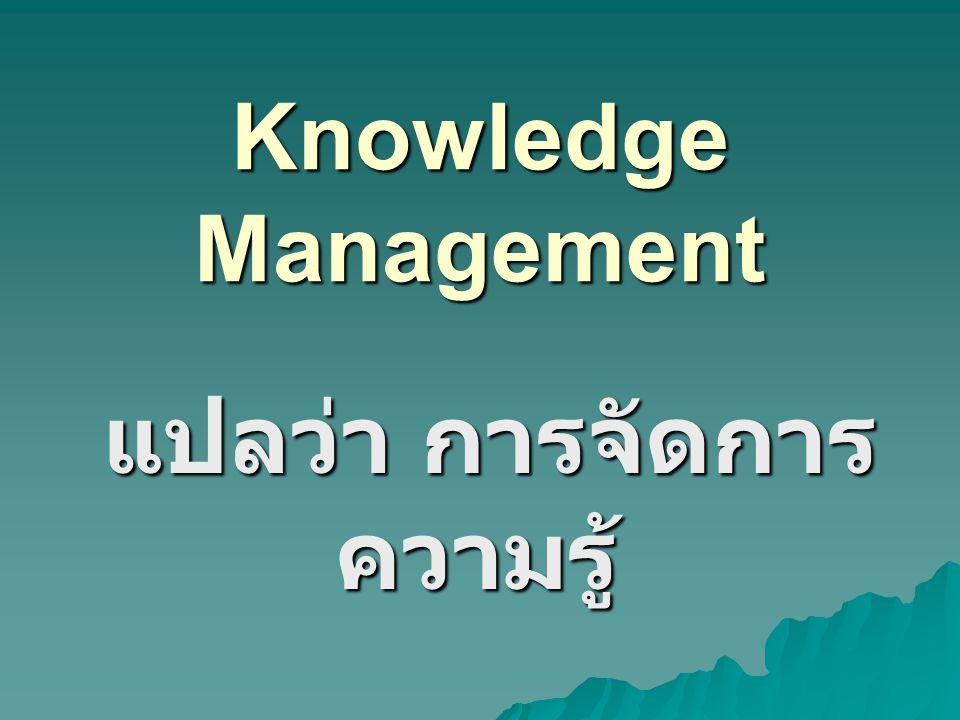 กล่าวโดยสรุป คือ การจัดการความรู้ การจัดการความรู้ ได้มาโดยการ แลกเปลี่ยนเรียนรู้ และนำความรู้ที่ได้ ไปปฏิบัติ