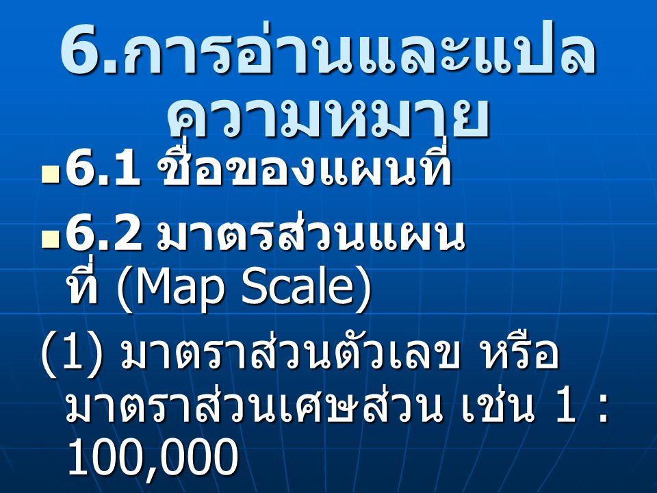 6. การอ่านและแปล ความหมาย 6.1 ชื่อของแผนที่ 6.1 ชื่อของแผนที่ 6.2 มาตรส่วนแผน ที่ (Map Scale) 6.2 มาตรส่วนแผน ที่ (Map Scale) (1) มาตราส่วนตัวเลข หรือ