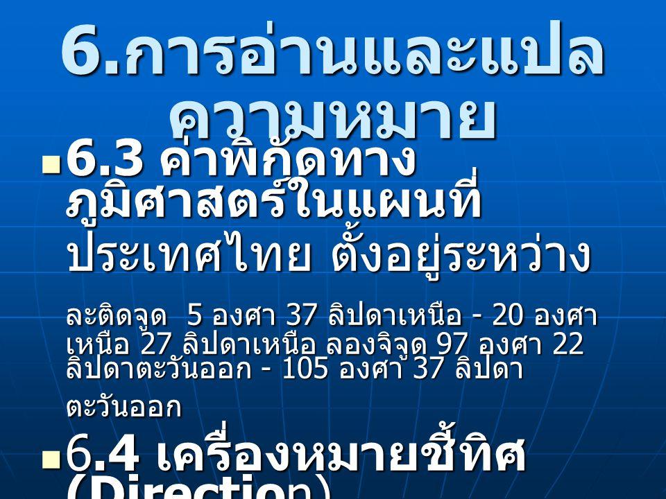 6. การอ่านและแปล ความหมาย 6.3 ค่าพิกัดทาง ภูมิศาสตร์ในแผนที่ 6.3 ค่าพิกัดทาง ภูมิศาสตร์ในแผนที่ ประเทศไทย ตั้งอยู่ระหว่าง ละติดจูด 5 องศา 37 ลิปดาเหนื