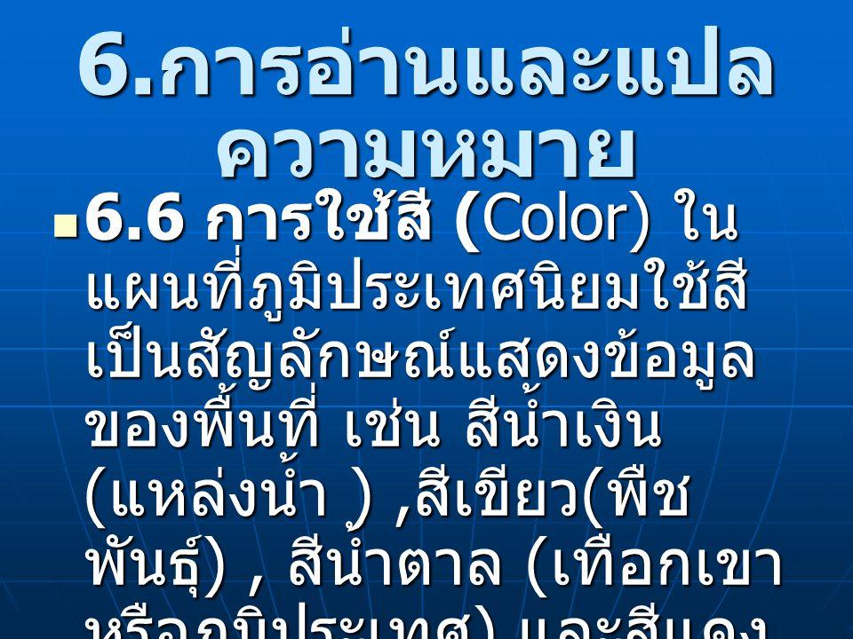 6. การอ่านและแปล ความหมาย 6.6 การใช้สี (Color) ใน แผนที่ภูมิประเทศนิยมใช้สี เป็นสัญลักษณ์แสดงข้อมูล ของพื้นที่ เช่น สีน้ำเงิน ( แหล่งน้ำ ), สีเขียว (