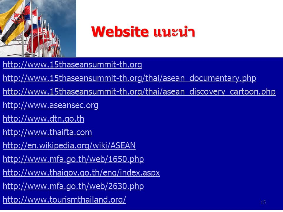 Website แนะนำ Website แนะนำ http://www.15thaseansummit-th.org http://www.15thaseansummit-th.org/thai/asean_documentary.php http://www.15thaseansummit-