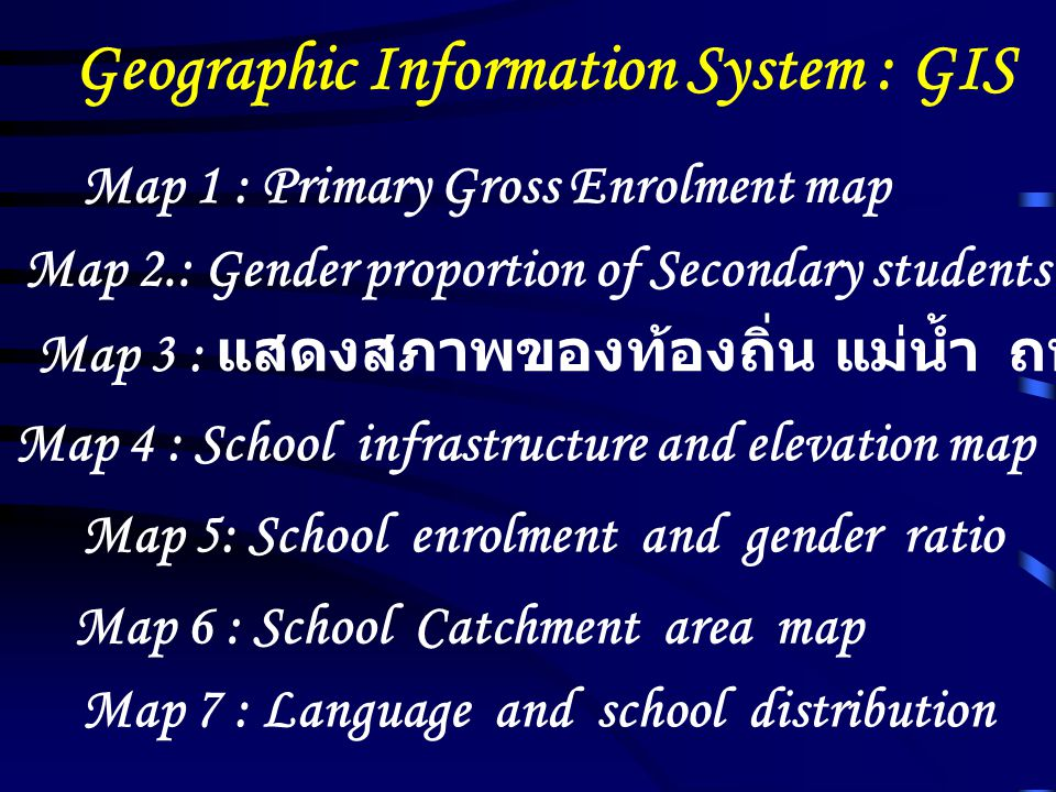 Geographic Information System : GIS Map 1 : Primary Gross Enrolment map Map 2.: Gender proportion of Secondary students Map 3 : แสดงสภาพของท้องถิ่น แม่น้ำ ถนน ไปรษณีย์ ฯลฯ Map 4 : School infrastructure and elevation map Map 5: School enrolment and gender ratio Map 6 : School Catchment area map Map 7 : Language and school distribution
