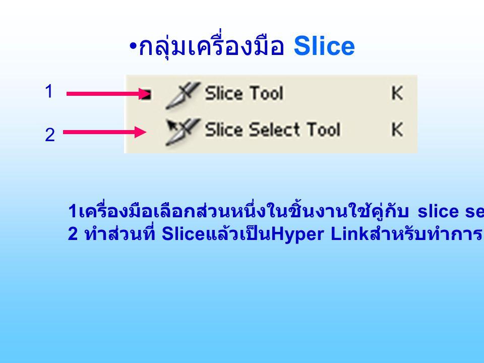 กลุ่มเครื่องมือ Slice 1 2 1 เครื่องมือเลือกส่วนหนึ่งในชิ้นงานใช้คู่กับ slice selection tool 2 ทำส่วนที่ Slice แล้วเป็น Hyper Link สำหรับทำการเชื่อมต่อ