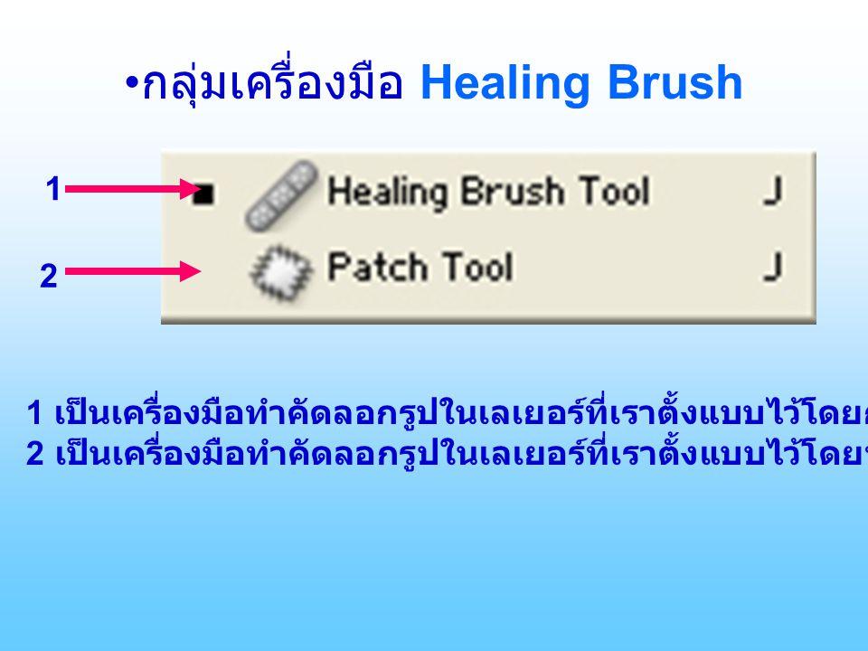 กลุ่มเครื่องมือ Healing Brush 1 2 1 เป็นเครื่องมือทำคัดลอกรูปในเลเยอร์ที่เราตั้งแบบไว้โดยกด Alt+ คลิ๊กซ้าย 2 เป็นเครื่องมือทำคัดลอกรูปในเลเยอร์ที่เราตั้งแบบไว้โดยทำเป็นเส้น Selection ไว้