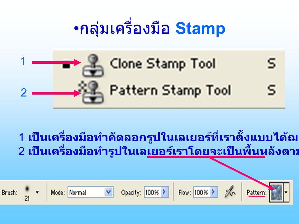 กลุ่มเครื่องมือ Stamp 1 2 1 เป็นเครื่องมือทำคัดลอกรูปในเลเยอร์ที่เราตั้งแบบได้ฌพาะจุดโดยกด Alt+ คลิ๊กซ้าย 2 เป็นเครื่องมือทำรูปในเลเยอร์เราโดยจะเป็นพื้นหลังตามที่เรากำหนดรูปแบบไว้