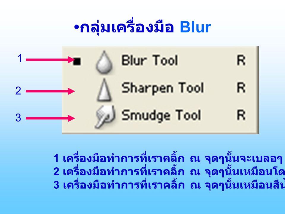 กลุ่มเครื่องมือ Blur 1 2 3 1 เครื่องมือทำการที่เราคลิ้ก ณ จุดๆนั้นจะเบลอๆ 2 เครื่องมือทำการที่เราคลิ้ก ณ จุดๆนั้นเหมือนโดนของแหลมๆขูด 3 เครื่องมือทำการที่เราคลิ้ก ณ จุดๆนั้นเหมือนสีน้ำโดนนิ้วลูบๆ