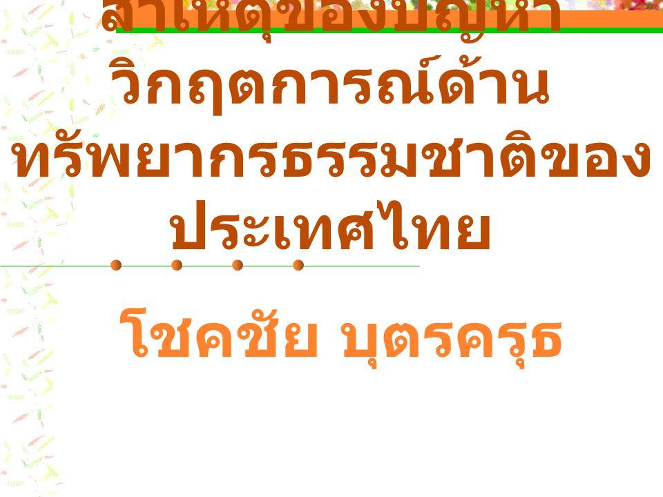 สาเหตุของปัญหา วิกฤตการณ์ด้าน ทรัพยากรธรรมชาติของ ประเทศไทย โชคชัย บุตรครุธ