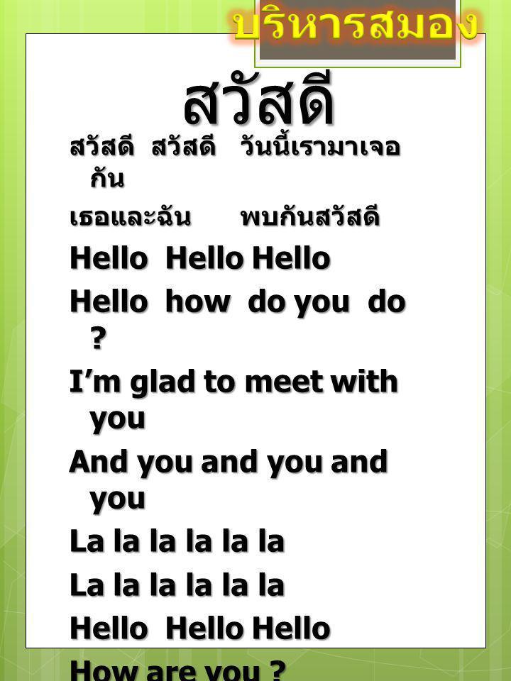สวัสดี สวัสดี สวัสดี วันนี้เรามาเจอ กัน เธอและฉัน พบกันสวัสดี Hello Hello Hello Hello how do you do ? I'm glad to meet with you And you and you and yo