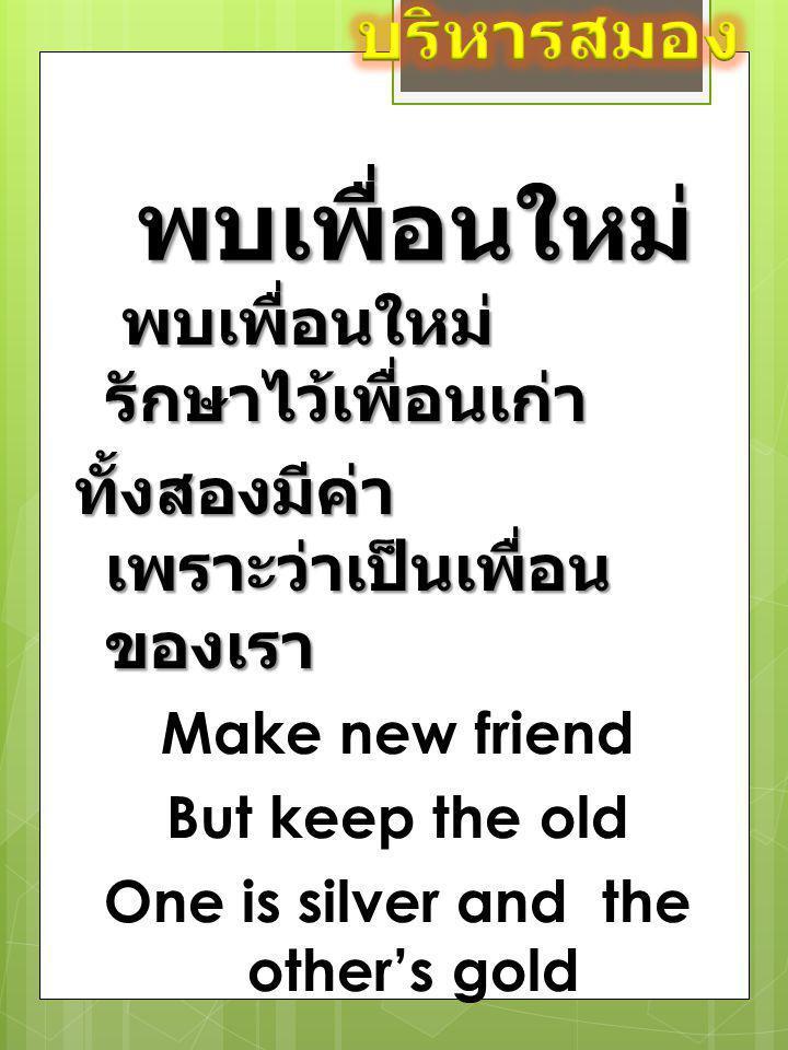 พบเพื่อนใหม่ พบเพื่อนใหม่ รักษาไว้เพื่อนเก่า ทั้งสองมีค่า เพราะว่าเป็นเพื่อน ของเรา Make new friend But keep the old One is silver and the other's gol