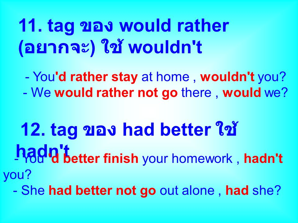 11.tag ของ would rather ( อยากจะ ) ใช้ wouldn t - You d rather stay at home, wouldn t you.
