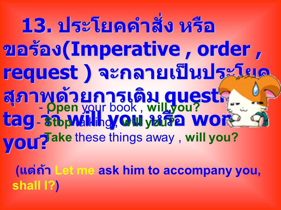 13. ประโยคคำสั่ง หรือ ขอร้อง (Imperative, order, request ) จะกลายเป็นประโยค สุภาพด้วยการเติม question tag ว่า will you หรือ won't you? 13. ประโยคคำสั่
