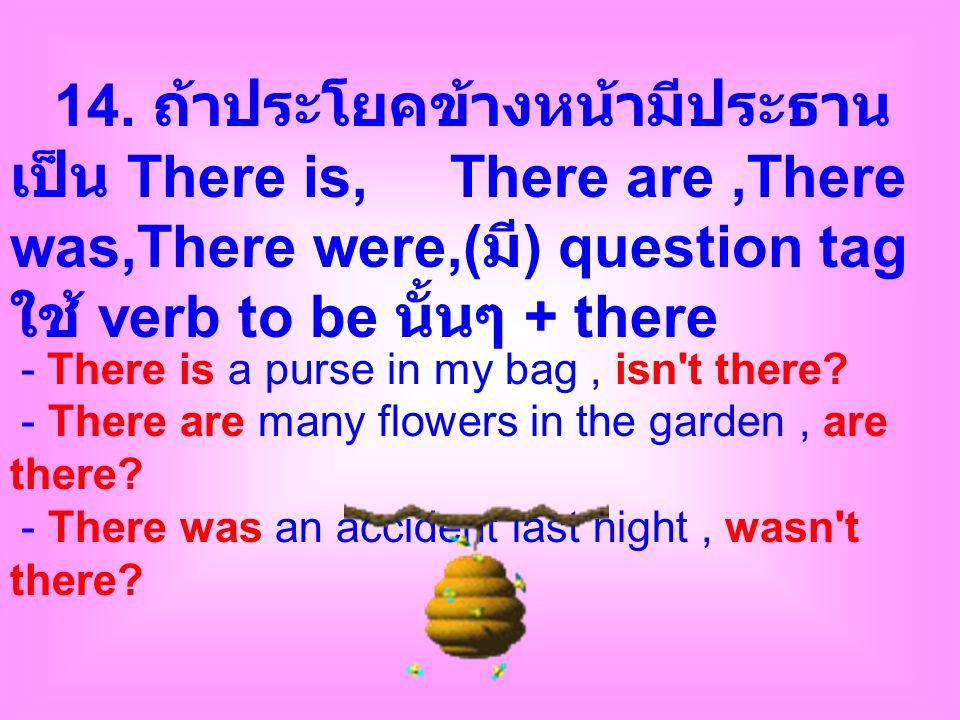 14. ถ้าประโยคข้างหน้ามีประธาน เป็น There is, There are,There was,There were,( มี ) question tag ใช้ verb to be นั้นๆ + there - There is a purse in my