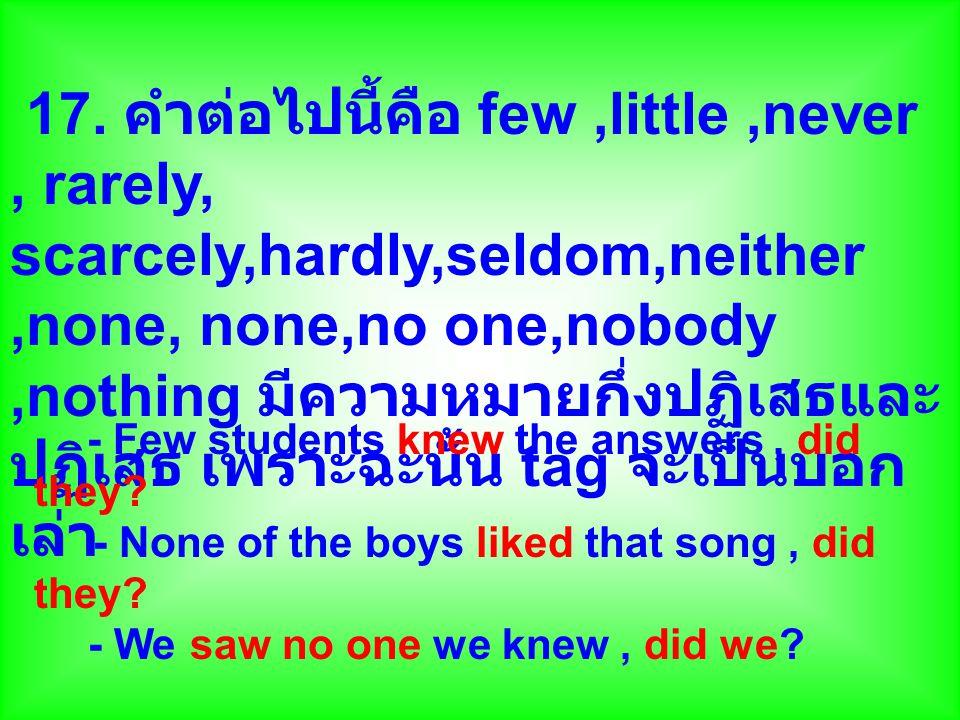 17. คำต่อไปนี้คือ few,little,never, rarely, scarcely,hardly,seldom,neither,none, none,no one,nobody,nothing มีความหมายกึ่งปฏิเสธและ ปฏิเสธ เพราะฉะนั้น