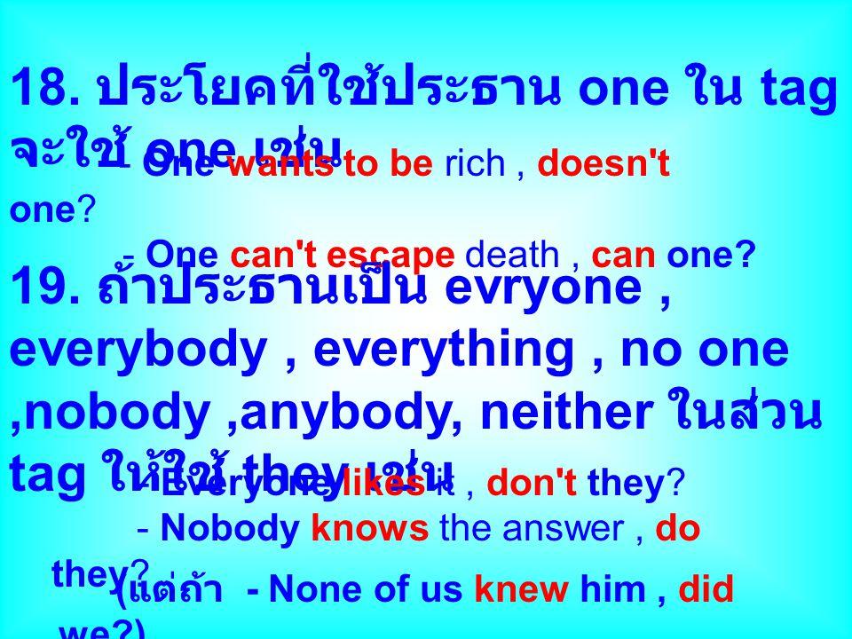 18. ประโยคที่ใช้ประธาน one ใน tag จะใช้ one เช่น - One wants to be rich, doesn't one? - One can't escape death, can one? 19. ถ้าประธานเป็น evryone, ev