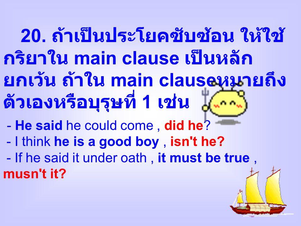 20. ถ้าเป็นประโยคซับซ้อน ให้ใช้ กริยาใน main clause เป็นหลัก ยกเว้น ถ้าใน main clause หมายถึง ตัวเองหรือบุรุษที่ 1 เช่น - He said he could come, did h