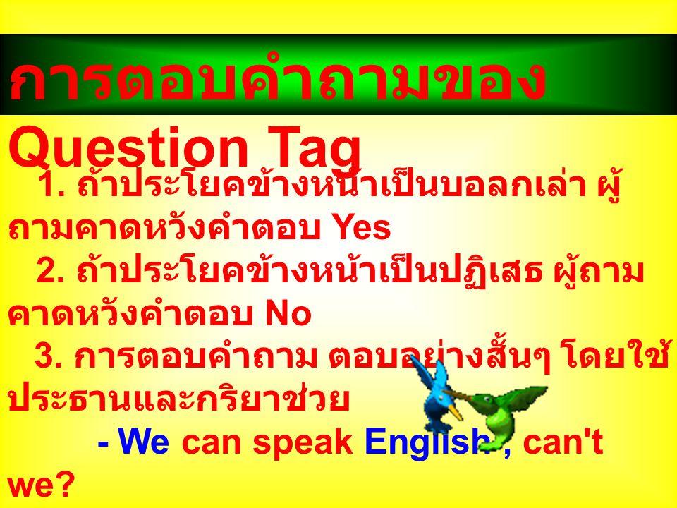 การตอบคำถามของ Question Tag 1. ถ้าประโยคข้างหน้าเป็นบอลกเล่า ผู้ ถามคาดหวังคำตอบ Yes 2. ถ้าประโยคข้างหน้าเป็นปฏิเสธ ผู้ถาม คาดหวังคำตอบ No 3. การตอบคำ