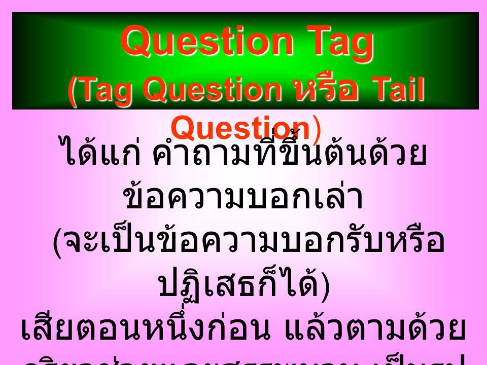 Question Tag (Tag Question หรือ Tail Question) ได้แก่ คำถามที่ขึ้นต้นด้วย ข้อความบอกเล่า ( จะเป็นข้อความบอกรับหรือ ปฏิเสธก็ได้ ) เสียตอนหนึ่งก่อน แล้ว
