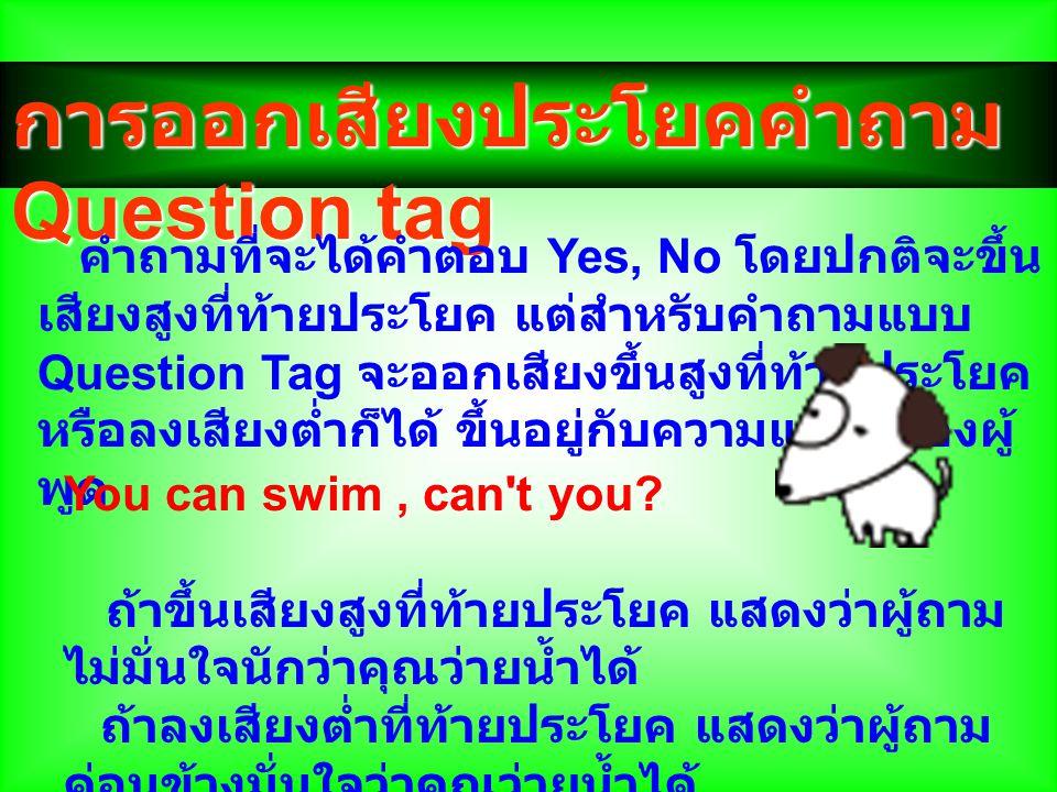 การออกเสียงประโยคคำถาม Question tag การออกเสียงประโยคคำถาม Question tag คำถามที่จะได้คำตอบ Yes, No โดยปกติจะขึ้น เสียงสูงที่ท้ายประโยค แต่สำหรับคำถามแ