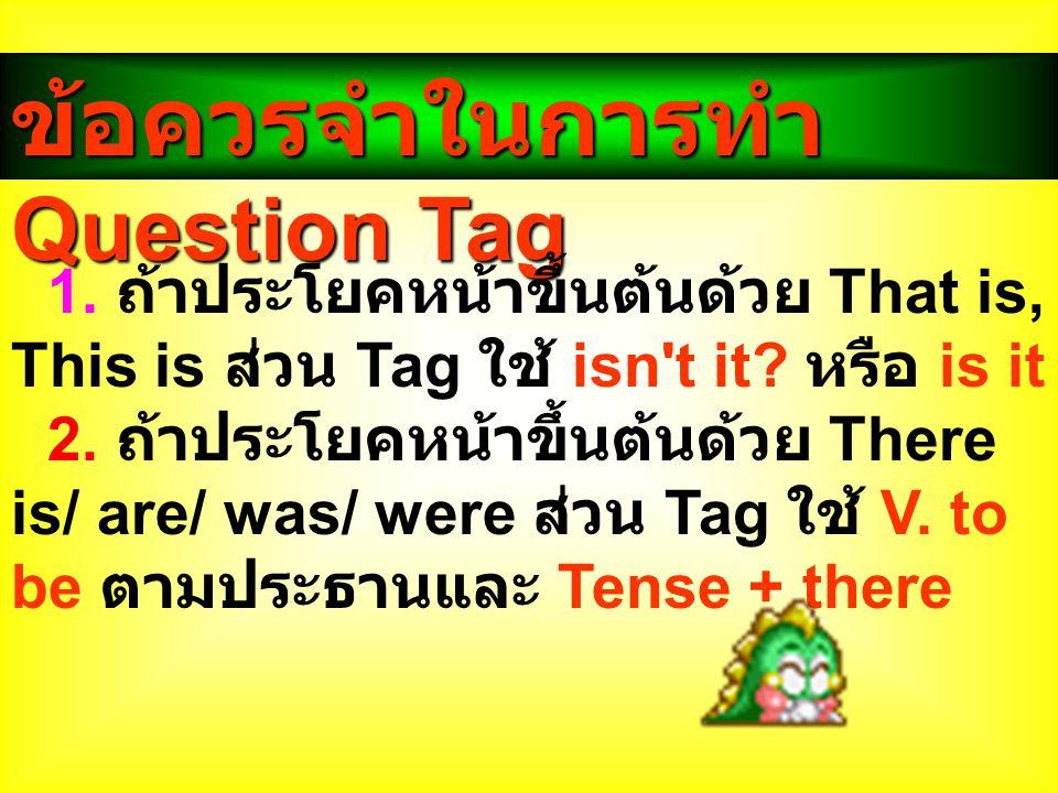 ข้อควรจำในการทำ Question Tag 1. ถ้าประโยคหน้าขึ้นต้นด้วย That is, This is ส่วน Tag ใช้ isn't it? หรือ is it 2. ถ้าประโยคหน้าขึ้นต้นด้วย There is/ are/
