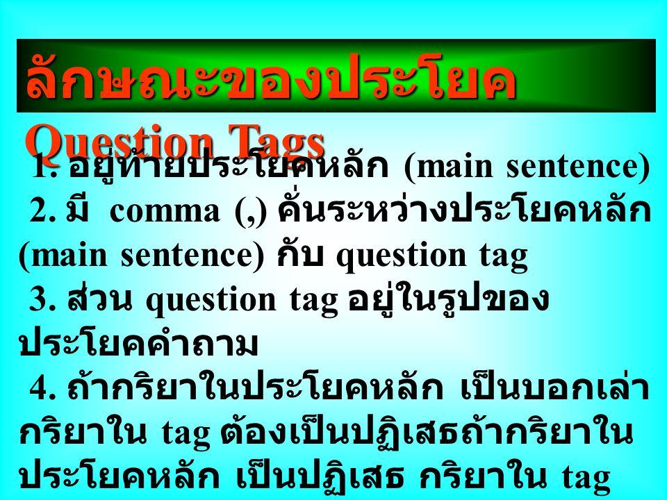 ลักษณะของประโยค Question Tags 1. อยู่ท้ายประโยคหลัก (main sentence) 2. มี comma (,) คั่นระหว่างประโยคหลัก (main sentence) กับ question tag 3. ส่วน que