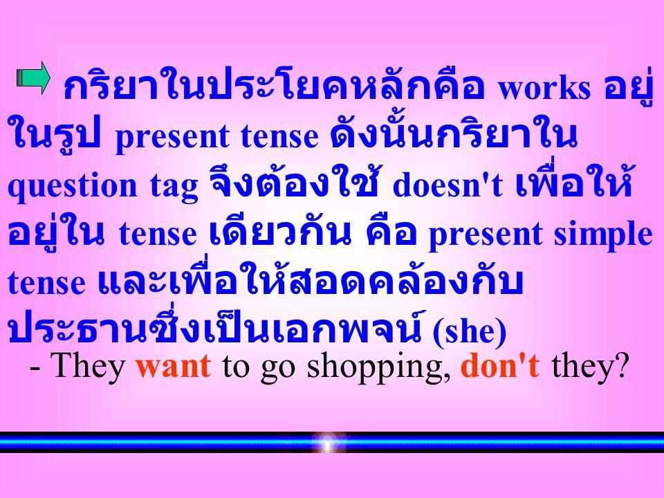 กริยาในประโยคหลักคือ works อยู่ ในรูป present tense ดังนั้นกริยาใน question tag จึงต้องใช้ doesn't เพื่อให้ อยู่ใน tense เดียวกัน คือ present simple t