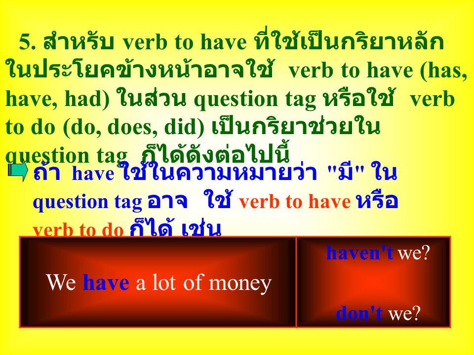 5. สำหรับ verb to have ที่ใช้เป็นกริยาหลัก ในประโยคข้างหน้าอาจใช้ verb to have (has, have, had) ในส่วน question tag หรือใช้ verb to do (do, does, did)