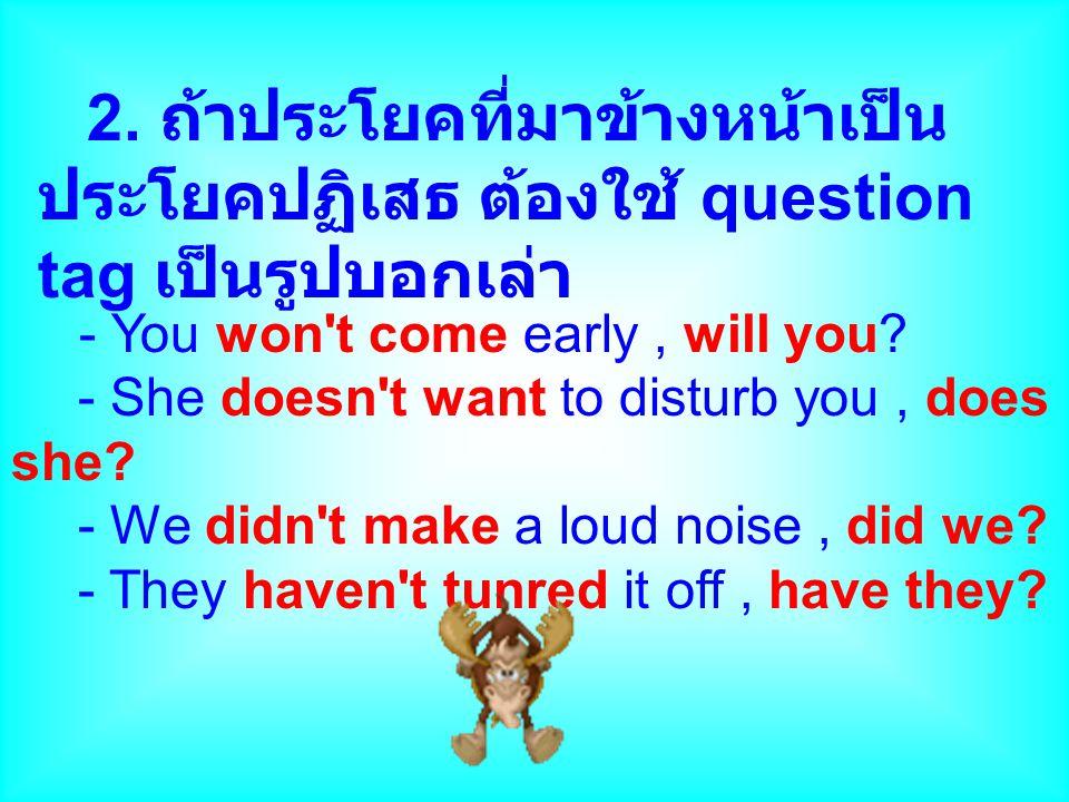 2. ถ้าประโยคที่มาข้างหน้าเป็น ประโยคปฏิเสธ ต้องใช้ question tag เป็นรูปบอกเล่า - You won't come early, will you? - She doesn't want to disturb you, do