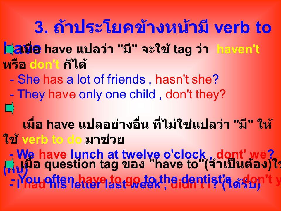 3. ถ้าประโยคข้างหน้ามี verb to have เมื่อ have แปลว่า