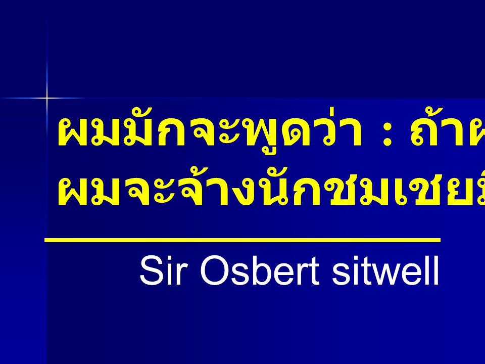 ผมมักจะพูดว่า : ถ้าผมร่ำรวย ผมจะจ้างนักชมเชยมืออาชีพ Sir Osbert sitwell