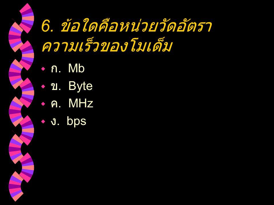 6. ข้อใดคือหน่วยวัดอัตรา ความเร็วของโมเด็ม  ก. Mb  ข. Byte  ค. MHz  ง. bps