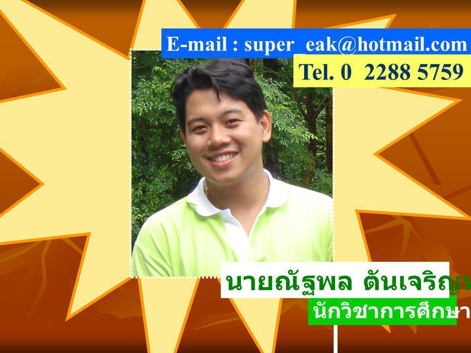 นักวิชาการศึกษา 6 ว E-mail : super_eak@hotmail.com นายณัฐพล ตันเจริญทรัพย์ Tel. 0 2288 5759