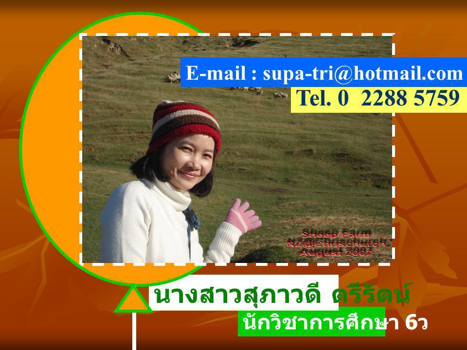 นักวิชาการศึกษา 6 ว นางสาวสุภาวดี ตรีรัตน์ Tel. 0 2288 5759 E-mail : supa-tri@hotmail.com