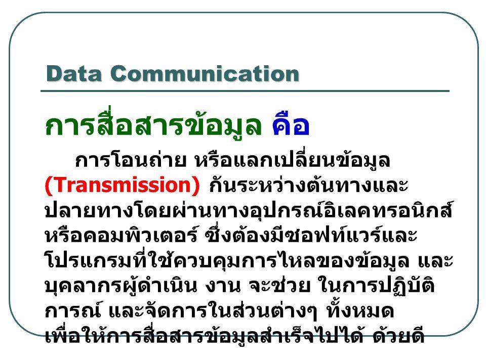 Data Communication การสื่อสารข้อมูล คือ การโอนถ่าย หรือแลกเปลี่ยนข้อมูล (Transmission) กันระหว่างต้นทางและ ปลายทางโดยผ่านทางอุปกรณ์อิเลคทรอนิกส์ หรือค