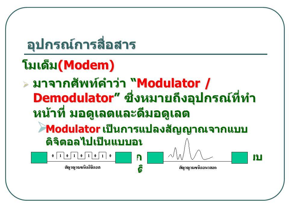 """อุปกรณ์การสื่อสาร โมเด็ม (Modem)  มาจากศัพท์คำว่า """"Modulator / Demodulator"""" ซึ่งหมายถึงอุปกรณ์ที่ทำ หน้าที่ มอดูเลตและดีมอดูเลต  Modulator เป็นการแป"""